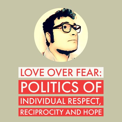 Love over Fear: Politics of individual respect, reciprocity and hope