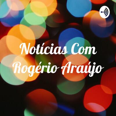 Notícias Com Rogério Araújo