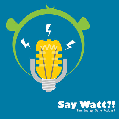 Say Watt?! The Energy Ogre Podcast