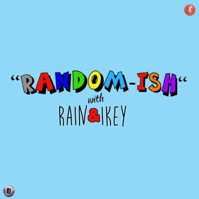 Randomish with Rain and Ikey - episode 009