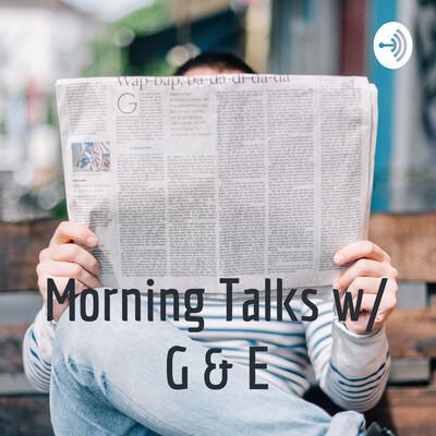 Morning Talks w/ G & E