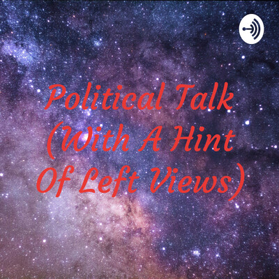 Political Talk (With A Hint Of Leftist Views)