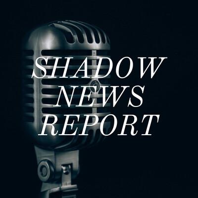 SHADOW NEWS REPORT