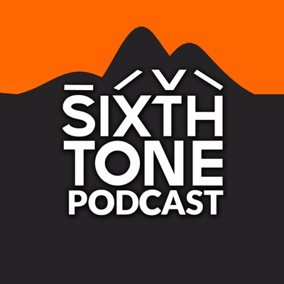 Sixth Tone Podcast: Fresh voices from today's China