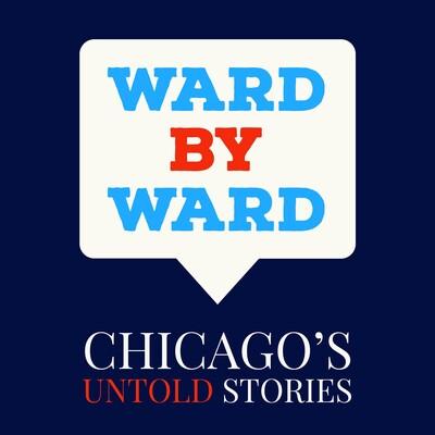 Ward by Ward; Chicago's Untold Stories