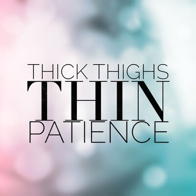 Thick Thighs Thin Patience