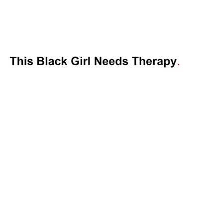 This Black Girl Needs Therapy