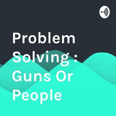 Problem Solving : Guns Or People