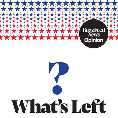 What's Left? by BuzzFeed News Opinion