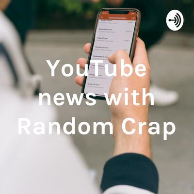 YouTube news with Random Crap