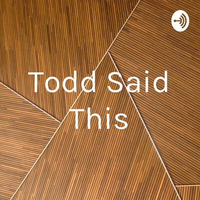 Todd Said This