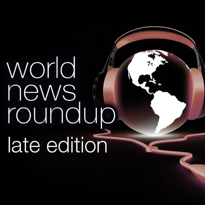 World News Roundup Late Edition