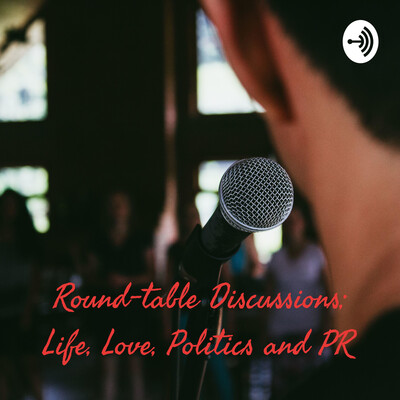 Round-table Discussions; Life, Love, Politics and PR