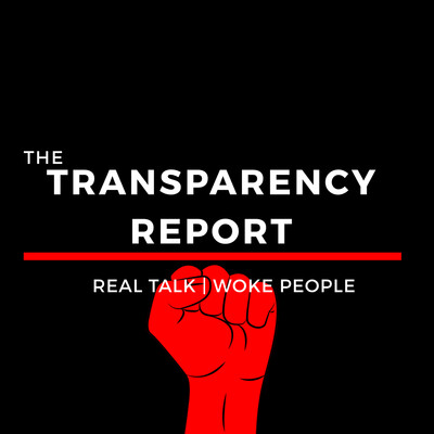 The Transparency Report | Real Talk for Woke People