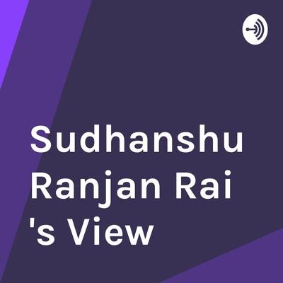 Sudhanshu Ranjan Rai 's View