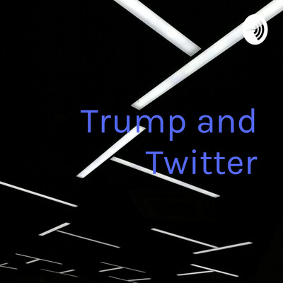 Trump and Twitter: The Toxic Duo