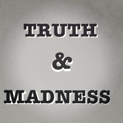 TRUTH & MADNESS