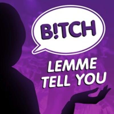 B!TCH Lemme Tell You