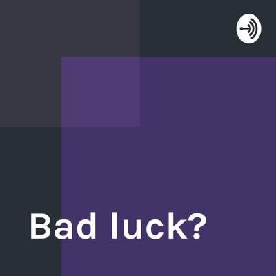 Bad luck?