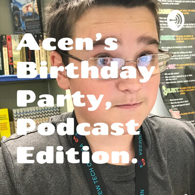 Acen's Birthday Party, Podcast Edition.