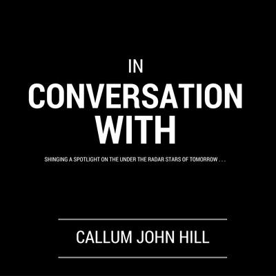 Callum John Hill: In Conversation With . .