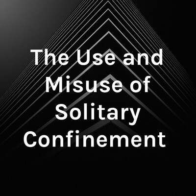 The Use and Misuse of Solitary Confinement