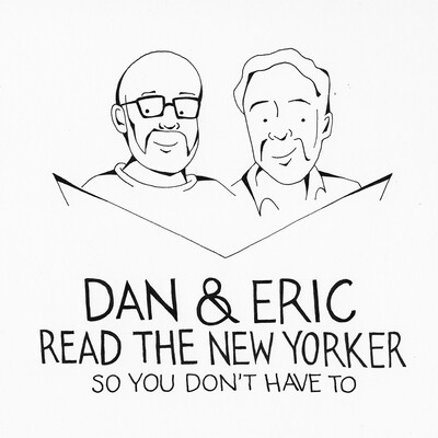 Dan & Eric Read The New Yorker So You Don't Have To