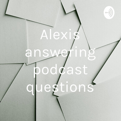 Alexis answering podcast questions