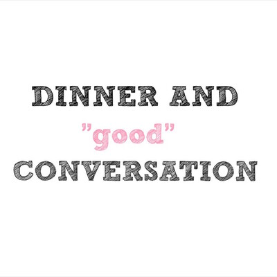 "DINNER AND ""good"" CONVERSATION"