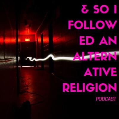 And So I Followed an Alternative Religion Podcast