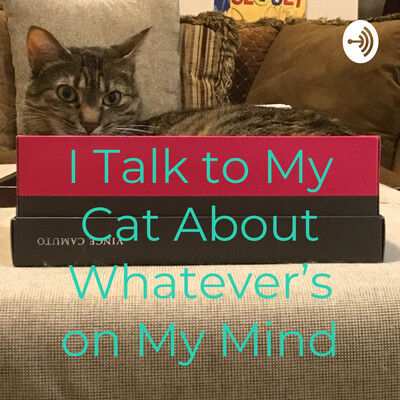 I Talk to My Cat About Whatever's on My Mind
