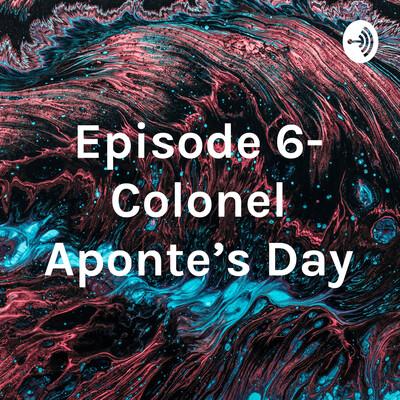 Episode 6- Colonel Aponte's Day