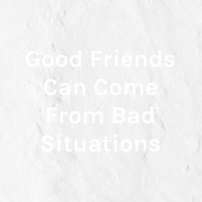 Good Friends Can Come From Bad Situations