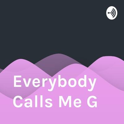 Everybody Calls Me G