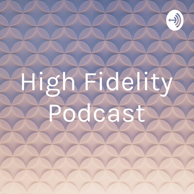 High Fidelity Podcast