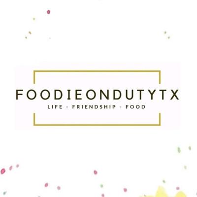 Foodieondutytx - Where Life, Friendship & Food Come Together