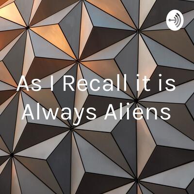 As I Recall it is Always Aliens