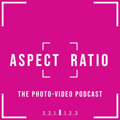 Aspect Ratio. The Photo-Video Podcast