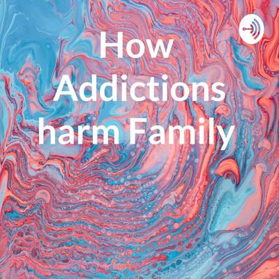 How Addictions harm Family