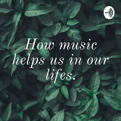 How music helps us in our lifes.