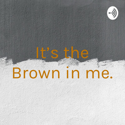 It's the Brown in me.