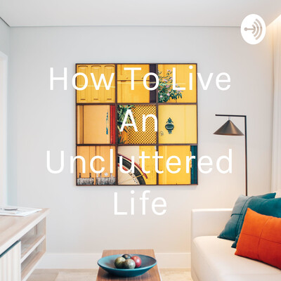 How To Live An Uncluttered Life