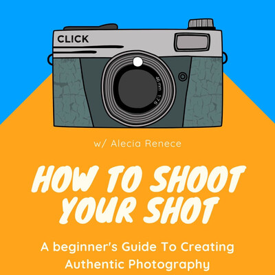 How To Shoot Your Shot: A Guide to Creating Authentic and Soulful Photography