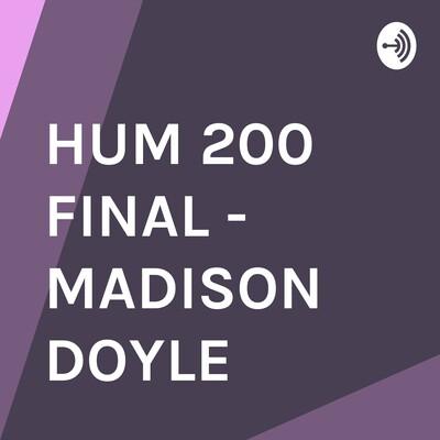 HUM 200 FINAL - MADISON DOYLE
