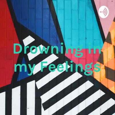 Drowning in my Feelings