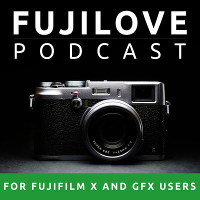 FujiLove - All Things Fujifilm. A Podcast for Fuji X and GFX Users.
