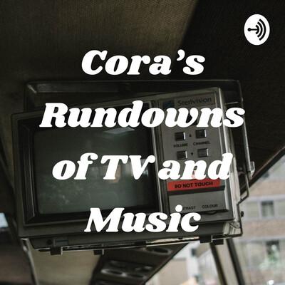 Cora's Rundowns of TV and Music