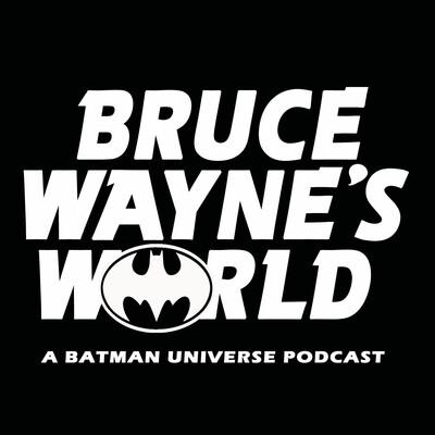 Bruce Wayne's World: A Batman Universe Podcast