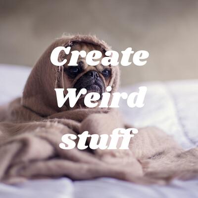 Create Weird stuff