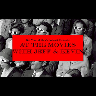 Not Your Mother's Podcast Presents: At The Movies With Jeff & Kevin